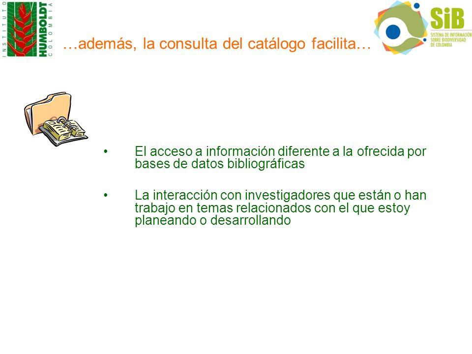 …además, la consulta del catálogo facilita… El acceso a información diferente a la ofrecida por bases de datos bibliográficas La interacción con inves