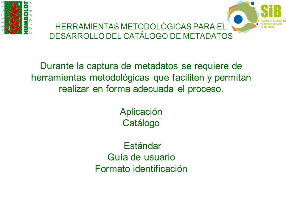 HERRAMIENTAS METODOLÓGICAS PARA EL DESARROLLO DEL CATÁLOGO DE METADATOS Durante la captura de metadatos se requiere de herramientas metodológicas que