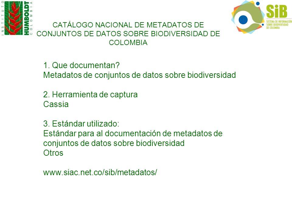 1. Que documentan? Metadatos de conjuntos de datos sobre biodiversidad 2. Herramienta de captura Cassia 3. Estándar utilizado: Estándar para al docume