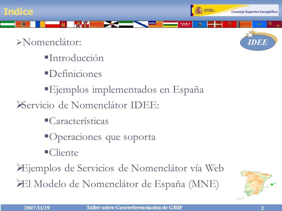 Consejo Superior Geográfico IDEE 2007/11/29 Taller sobre Georreferenciación de GBIF 43 El Nomenclátor almacena información sobre los nombres geográficos (topónimos) de las entidades y fenómenos servidos por un determinado nodo IDE.
