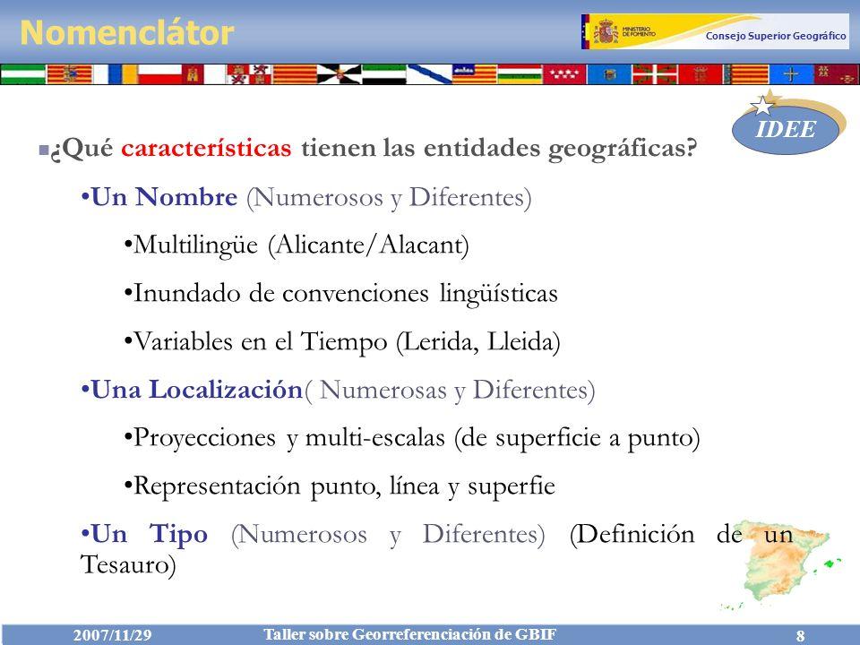 Consejo Superior Geográfico IDEE 2007/11/29 Taller sobre Georreferenciación de GBIF 19 Nomenclátor Geográfico Conciso de España (NGCE 1.0) Desarrollado por el IGN teniendo en cuenta las recomendaciones de las Conferencias de las Naciones Unidas.