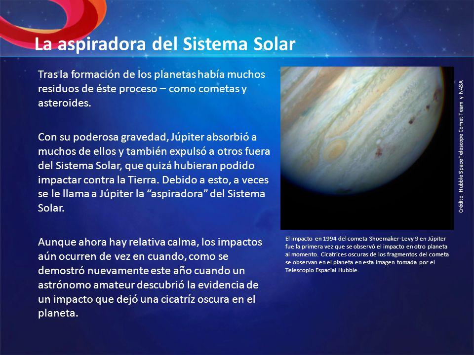 La aspiradora del Sistema Solar Tras la formación de los planetas había muchos residuos de éste proceso – como cometas y asteroides. Con su poderosa g