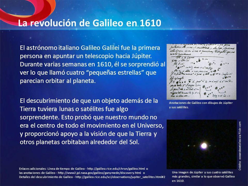 La revolución de Galileo en 1610 El astrónomo italiano Galileo Galilei fue la primera persona en apuntar un telescopio hacia Júpiter. Durante varias s