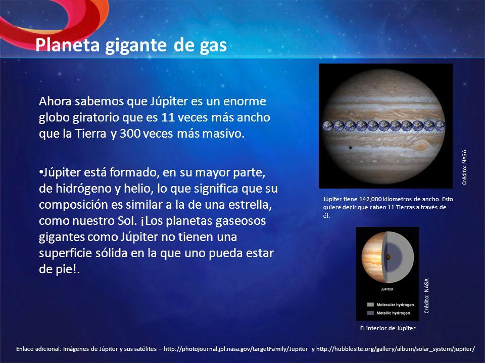 Planeta gigante de gas Ahora sabemos que Júpiter es un enorme globo giratorio que es 11 veces más ancho que la Tierra y 300 veces más masivo. Júpiter