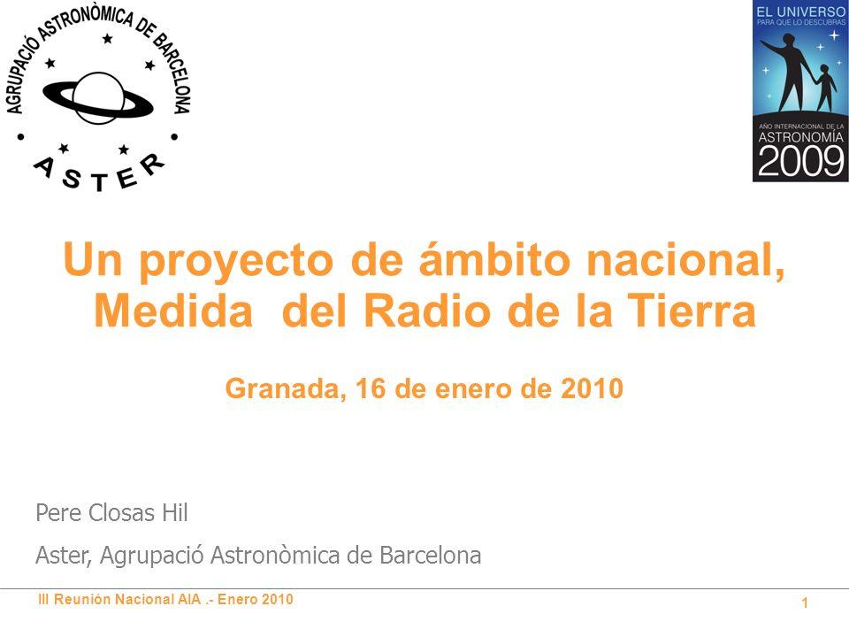 III Reunión Nacional AIA.- Enero 2010 1 Un proyecto de ámbito nacional, Medida del Radio de la Tierra Pere Closas Hil Aster, Agrupació Astronòmica de Barcelona Granada, 16 de enero de 2010