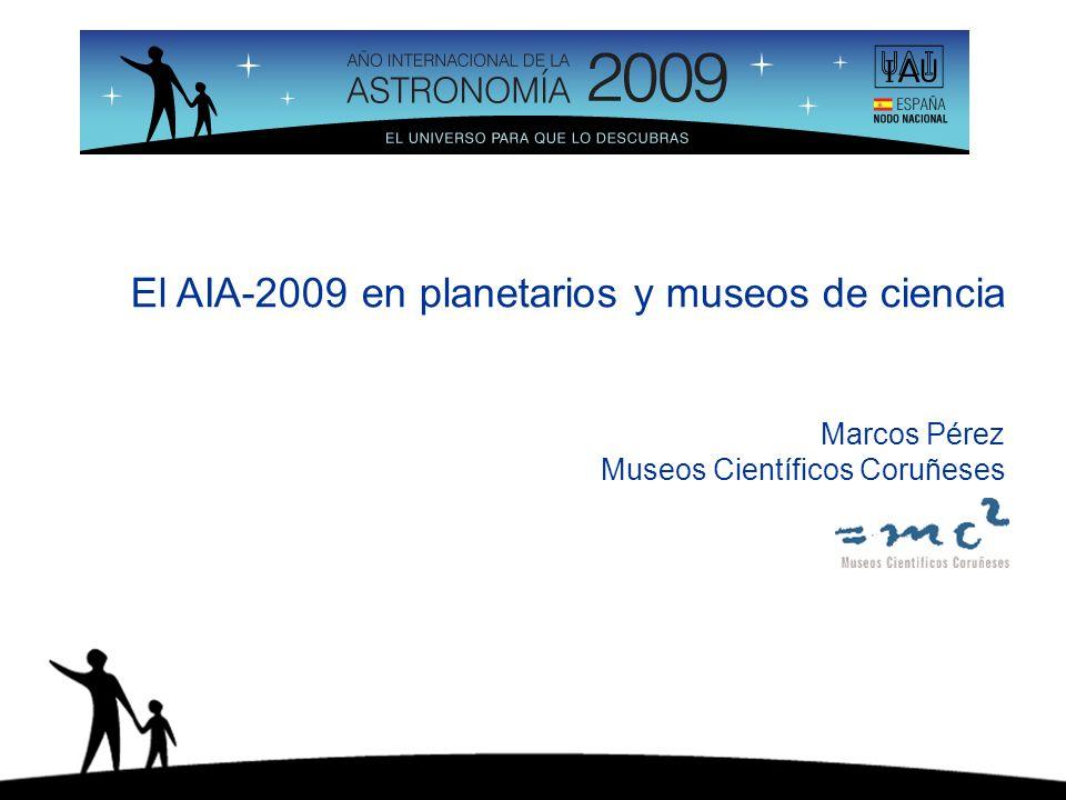 El AIA-2009 en planetarios y museos de ciencia Marcos Pérez Museos Científicos Coruñeses