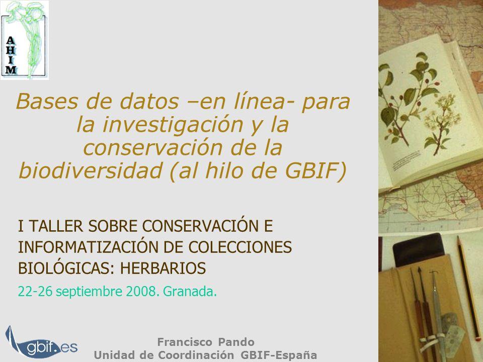 Bases de datos –en línea- para la investigación y la conservación de la biodiversidad (al hilo de GBIF) Francisco Pando Unidad de Coordinación GBIF-España I TALLER SOBRE CONSERVACIÓN E INFORMATIZACIÓN DE COLECCIONES BIOLÓGICAS: HERBARIOS 22-26 septiembre 2008.
