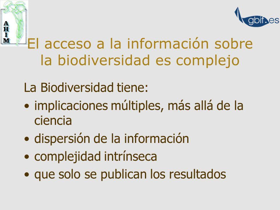 El acceso a la información sobre la biodiversidad es complejo La Biodiversidad tiene: implicaciones múltiples, más allá de la ciencia dispersión de la información complejidad intrínseca que solo se publican los resultados