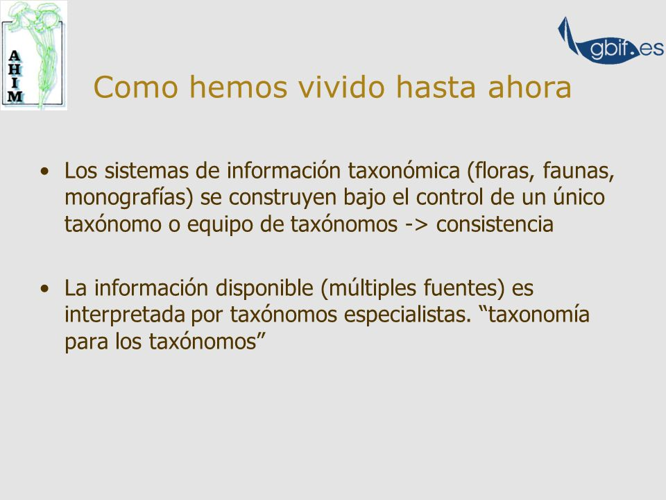 Como hemos vivido hasta ahora Los sistemas de información taxonómica (floras, faunas, monografías) se construyen bajo el control de un único taxónomo o equipo de taxónomos -> consistencia La información disponible (múltiples fuentes) es interpretada por taxónomos especialistas.