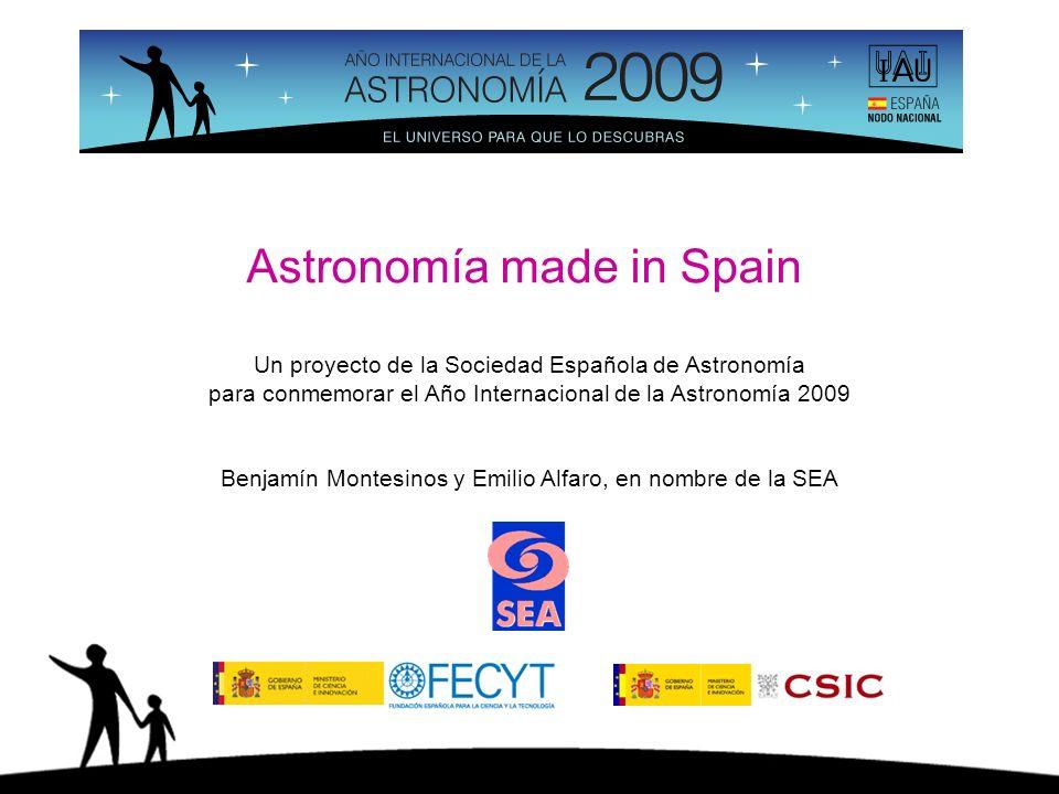 Astronomía made in Spain Un proyecto de la Sociedad Española de Astronomía para conmemorar el Año Internacional de la Astronomía 2009 Benjamín Montesinos y Emilio Alfaro, en nombre de la SEA