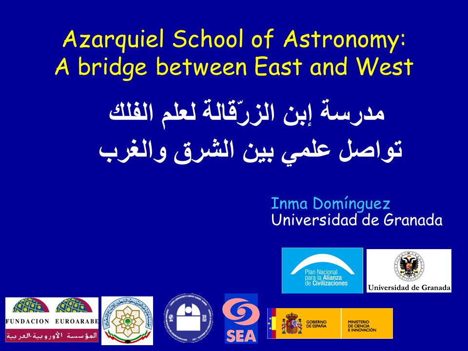 Azarquiel School of Astronomy: A bridge between East and West مدرسة إبن الزرّقالة لعلم الفلك تواصل علمي بين الشرق والغرب Inma Domínguez Universidad de