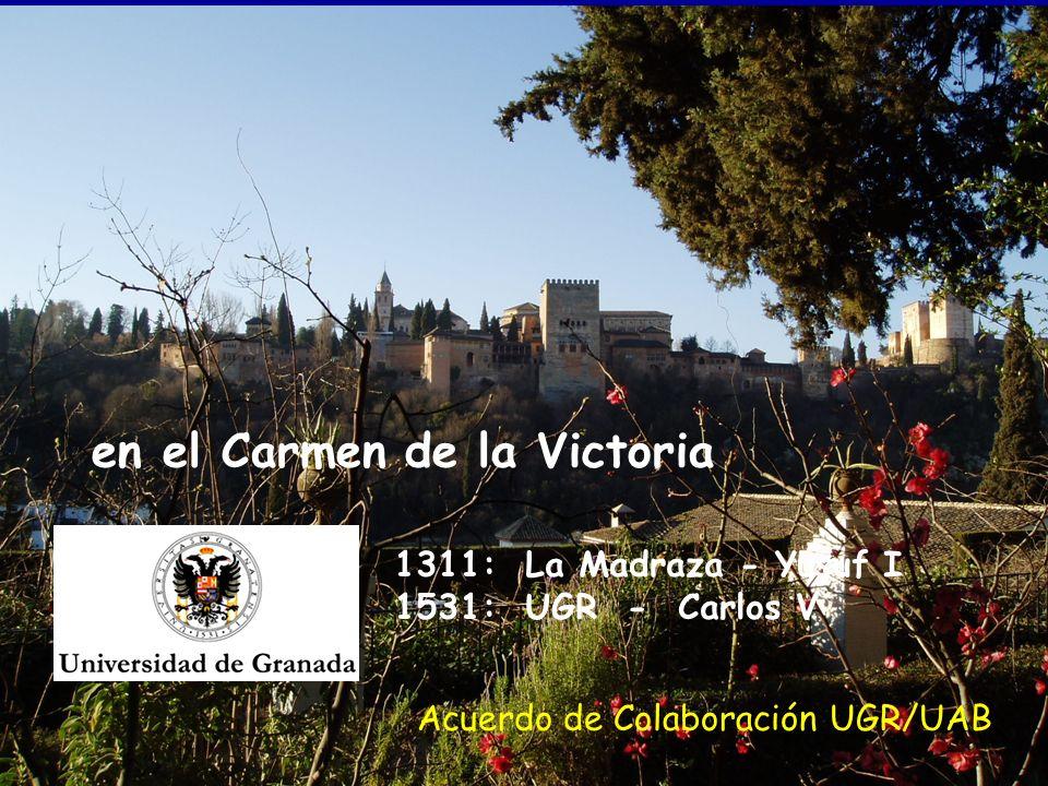en el Carmen de la Victoria 1311: La Madraza - Yusuf I 1531: UGR - Carlos V Acuerdo de Colaboración UGR/UAB