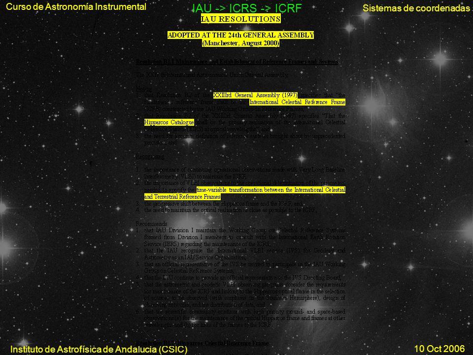 Curso de Astronomía Instrumental Sistemas de coordenadas Instituto de Astrofísica de Andalucía (CSIC) 10 Oct 2006 IAU -> ICRS -> ICRF