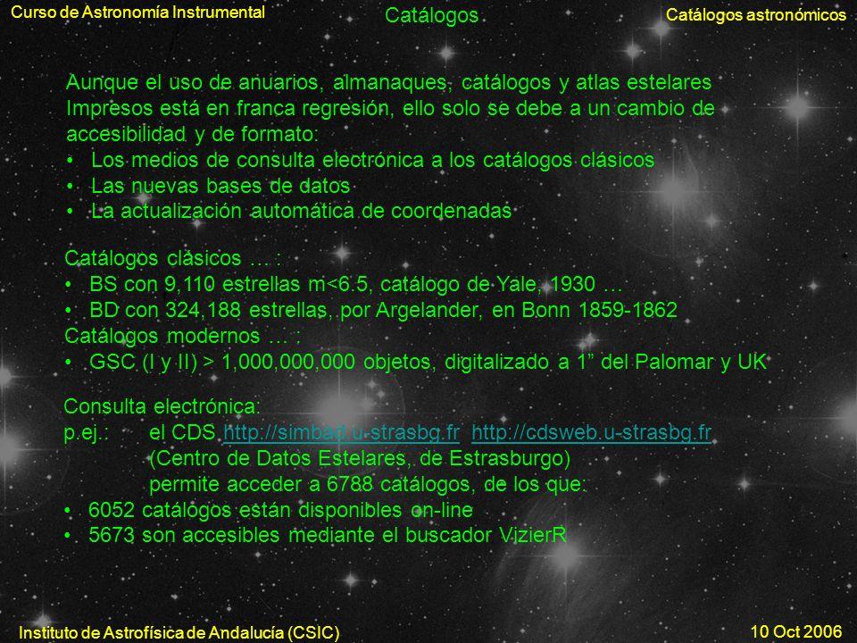 Curso de Astronomía Instrumental Catálogos astronómicos Instituto de Astrofísica de Andalucía (CSIC) 10 Oct 2006 Catálogos Aunque el uso de anuarios,