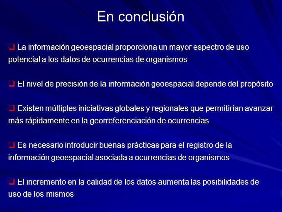 En conclusión La información geoespacial proporciona un mayor espectro de uso potencial a los datos de ocurrencias de organismos El nivel de precisión