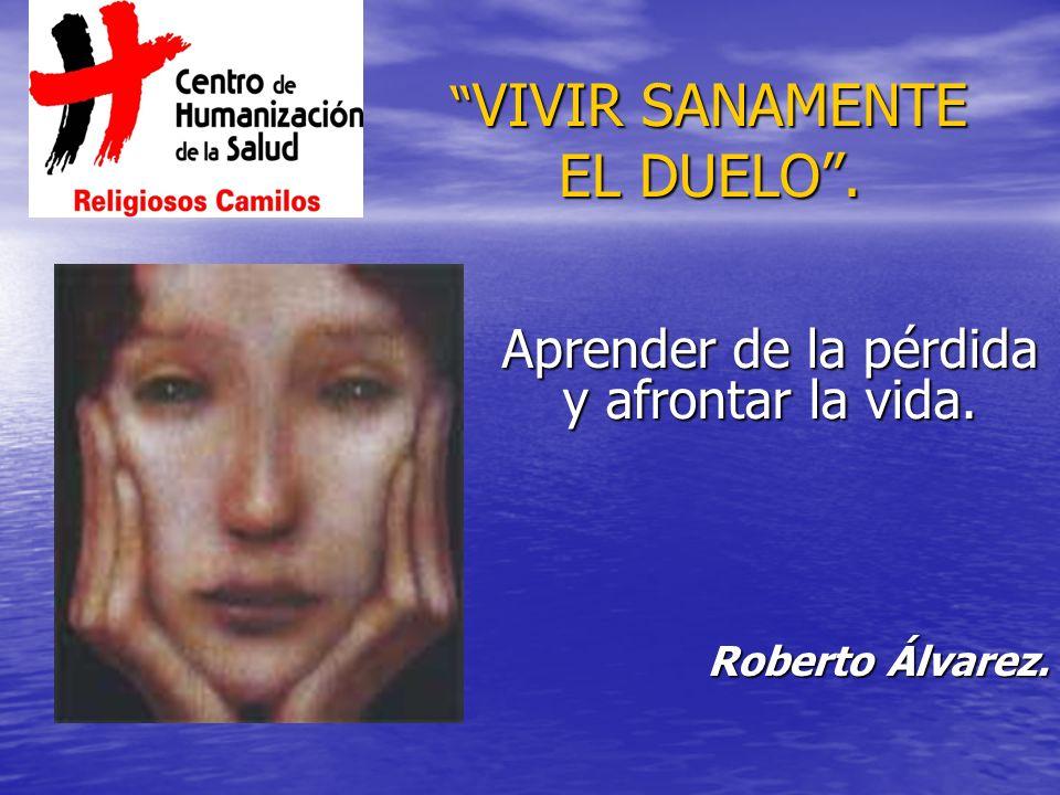 VIVIR SANAMENTE EL DUELO. VIVIR SANAMENTE EL DUELO. Aprender de la pérdida y afrontar la vida. Roberto Álvarez.
