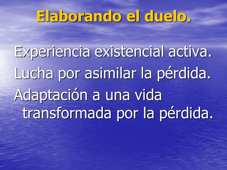 Elaborando el duelo. Experiencia existencial activa. Lucha por asimilar la pérdida. Adaptación a una vida transformada por la pérdida.