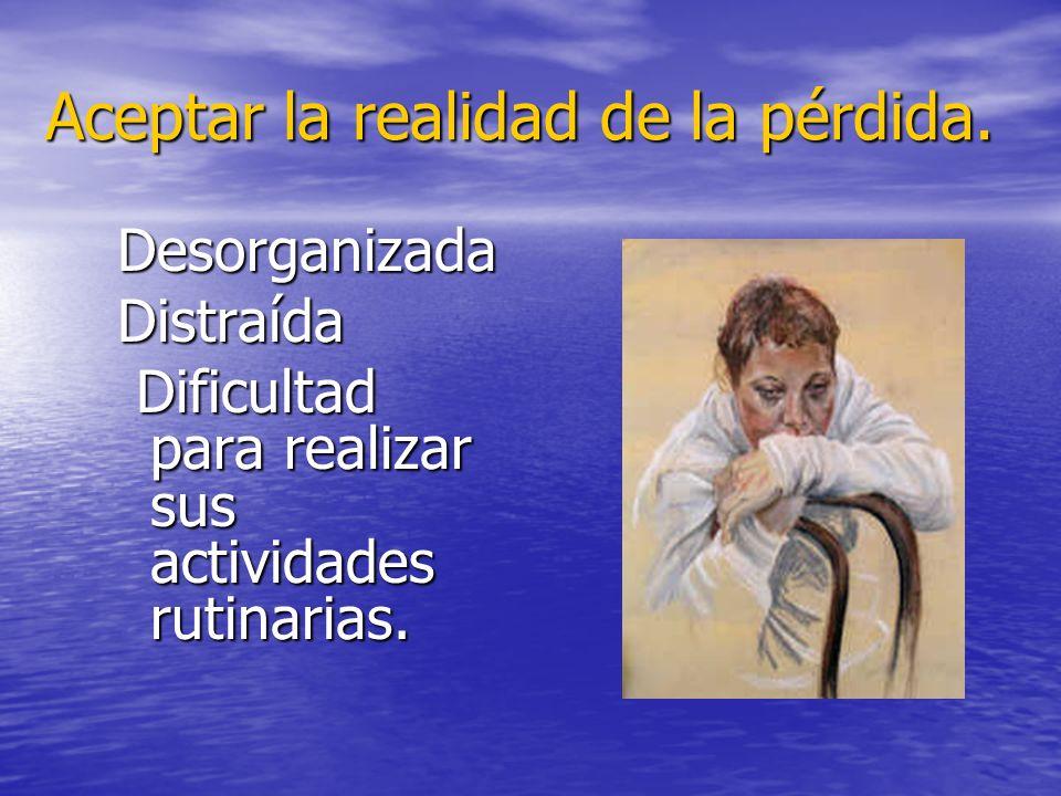 Aceptar la realidad de la pérdida. DesorganizadaDistraída Dificultad para realizar sus actividades rutinarias. Dificultad para realizar sus actividade