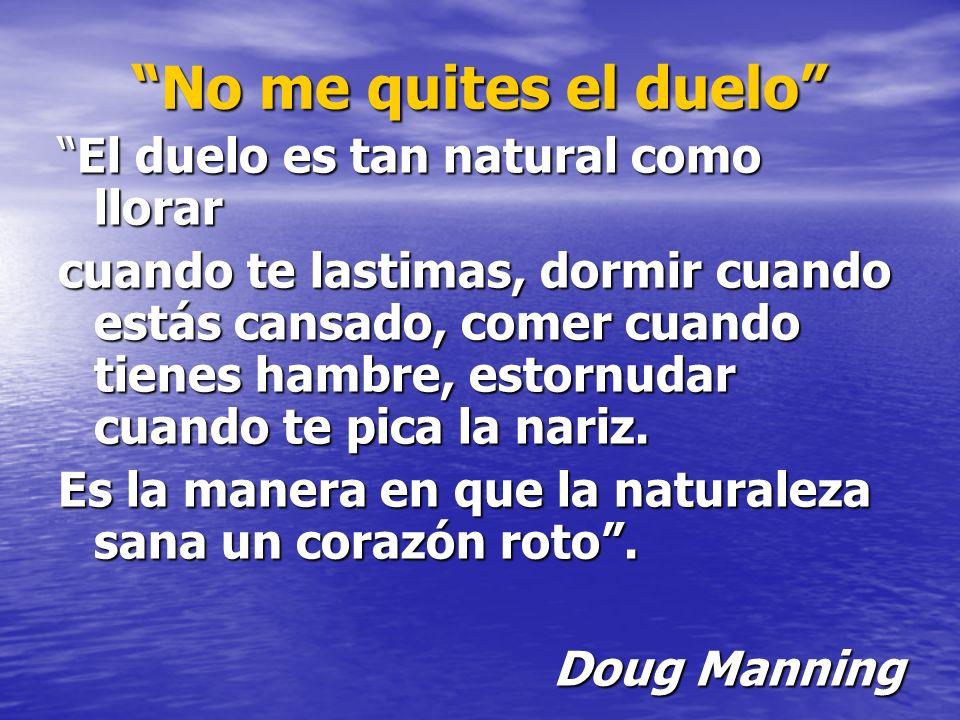 No me quites el duelo El duelo es tan natural como llorarEl duelo es tan natural como llorar cuando te lastimas, dormir cuando estás cansado, comer cu