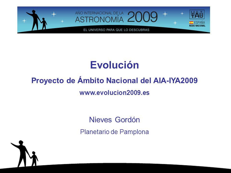 Evolución Proyecto de Ámbito Nacional del AIA-IYA2009 www.evolucion2009.es Nieves Gordón Planetario de Pamplona