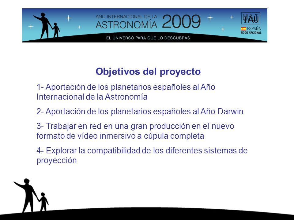 Objetivos del proyecto 1- Aportación de los planetarios españoles al Año Internacional de la Astronomía 2- Aportación de los planetarios españoles al Año Darwin 3- Trabajar en red en una gran producción en el nuevo formato de vídeo inmersivo a cúpula completa 4- Explorar la compatibilidad de los diferentes sistemas de proyección