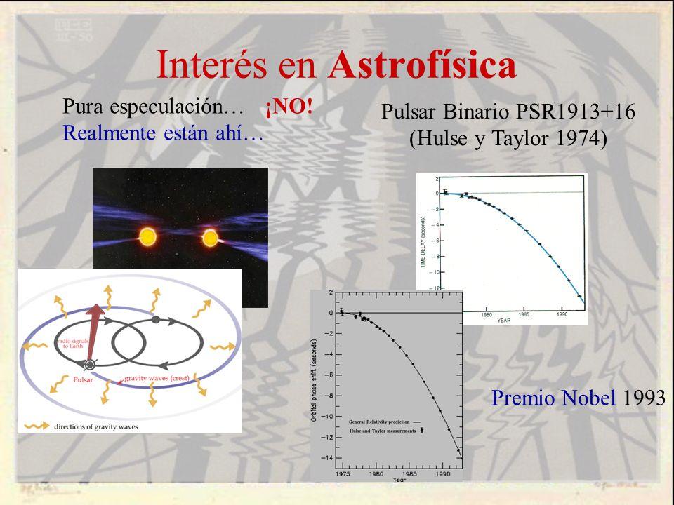 Interés en Astrofísica Pura especulación… ¡NO! Realmente están ahí… Pulsar Binario PSR1913+16 (Hulse y Taylor 1974) Premio Nobel 1993