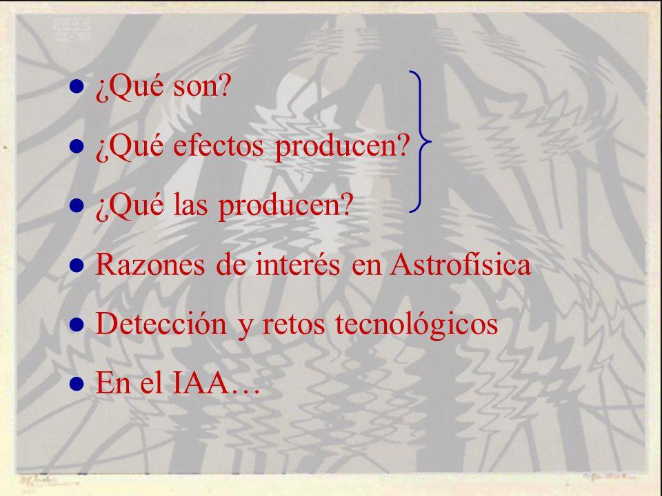 ¿Qué son? ¿Qué efectos producen? ¿Qué las producen? Razones de interés en Astrofísica Detección y retos tecnológicos En el IAA…