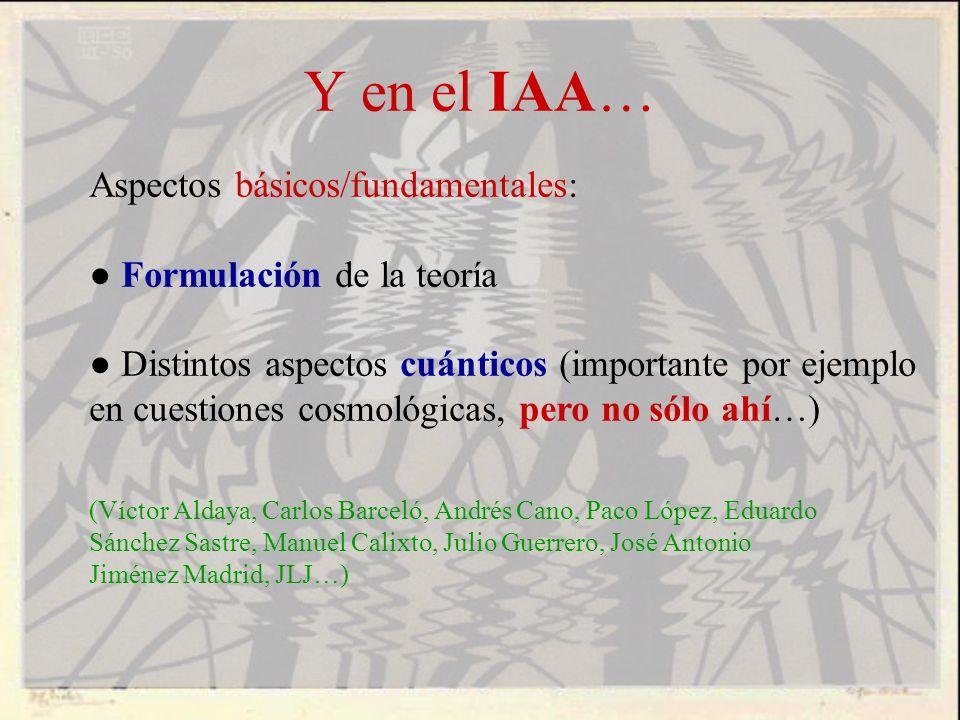 Y en el IAA… Aspectos básicos/fundamentales: Formulación de la teoría Distintos aspectos cuánticos (importante por ejemplo en cuestiones cosmológicas,