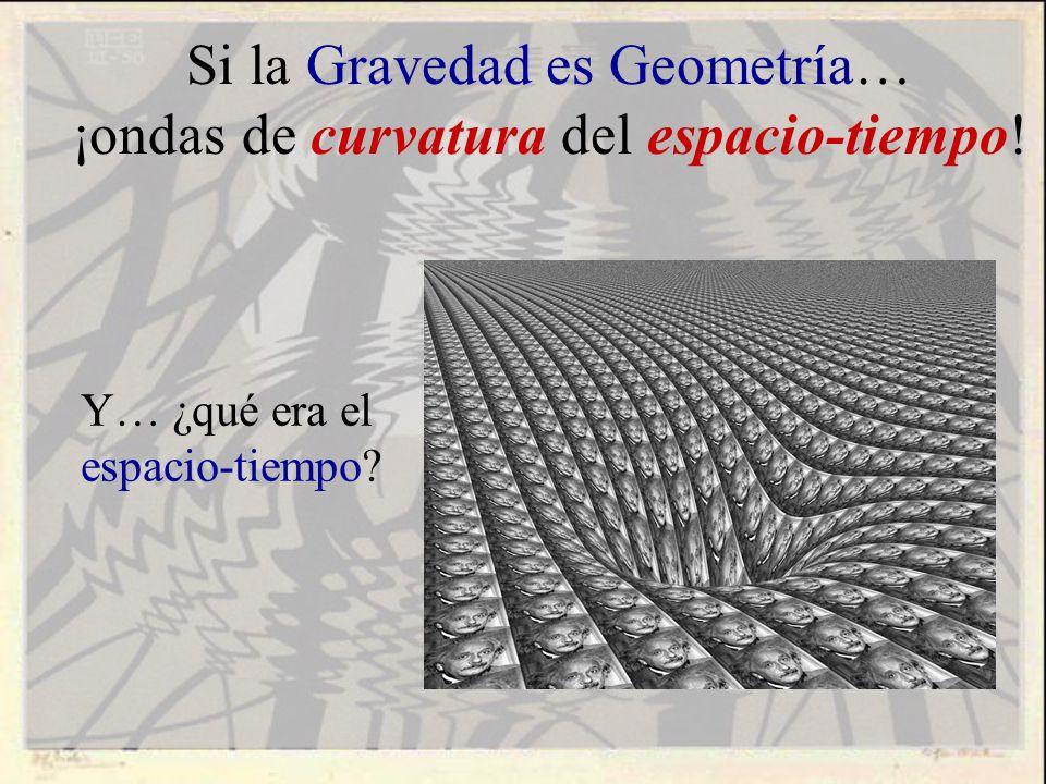 Si la Gravedad es Geometría… ¡ondas de curvatura del espacio-tiempo! Y… ¿qué era el espacio-tiempo?