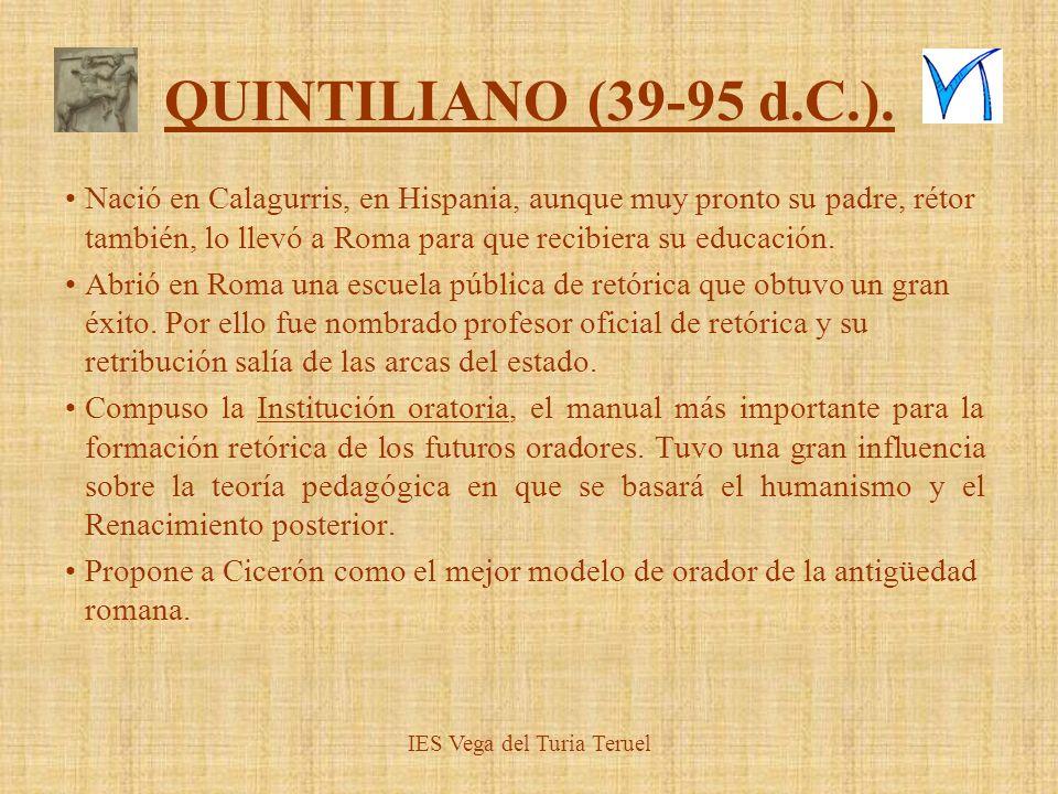 QUINTILIANO (39-95 d.C.). Nació en Calagurris, en Hispania, aunque muy pronto su padre, rétor también, lo llevó a Roma para que recibiera su educación