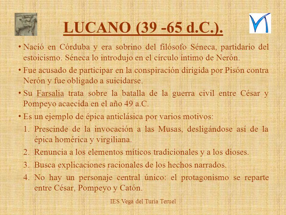 IES Vega del Turia Teruel LUCANO (39 -65 d.C.). Nació en Córduba y era sobrino del filósofo Séneca, partidario del estoicismo. Séneca lo introdujo en