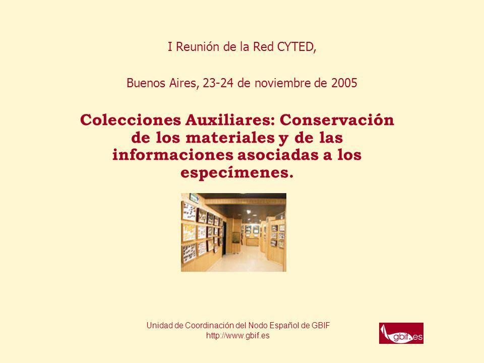 I Reunión de la Red CYTED, Buenos Aires, 23-24 de noviembre de 2005 Colecciones Auxiliares: Conservación de los materiales y de las informaciones asociadas a los especímenes.