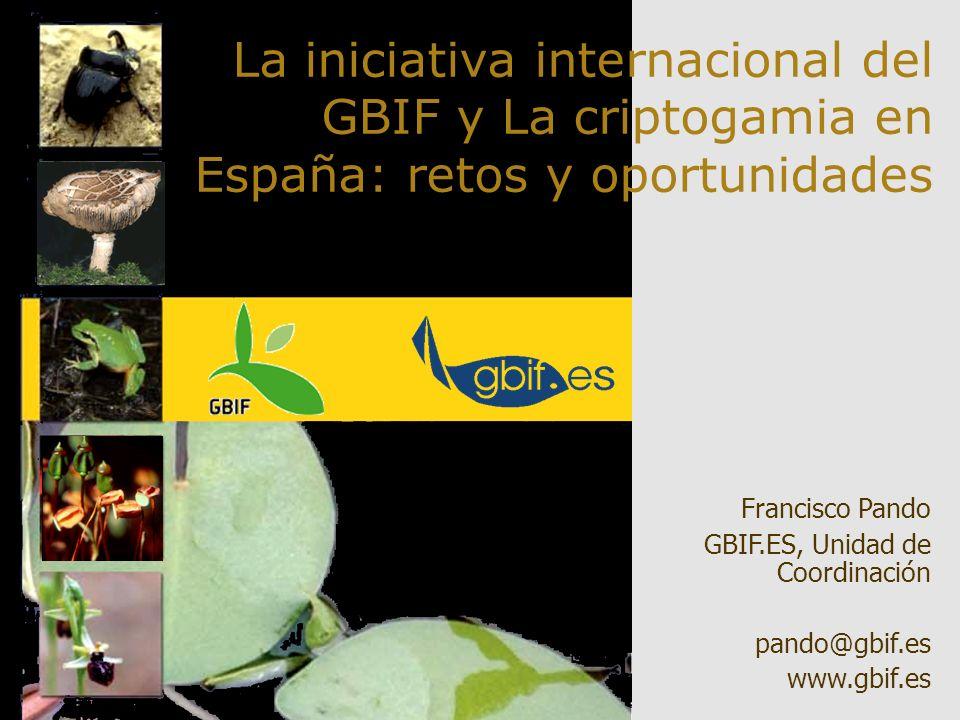 F. Pando Fund. Areces, 2004 La iniciativa internacional del GBIF y La criptogamia en España: retos y oportunidades Francisco Pando GBIF.ES, Unidad de