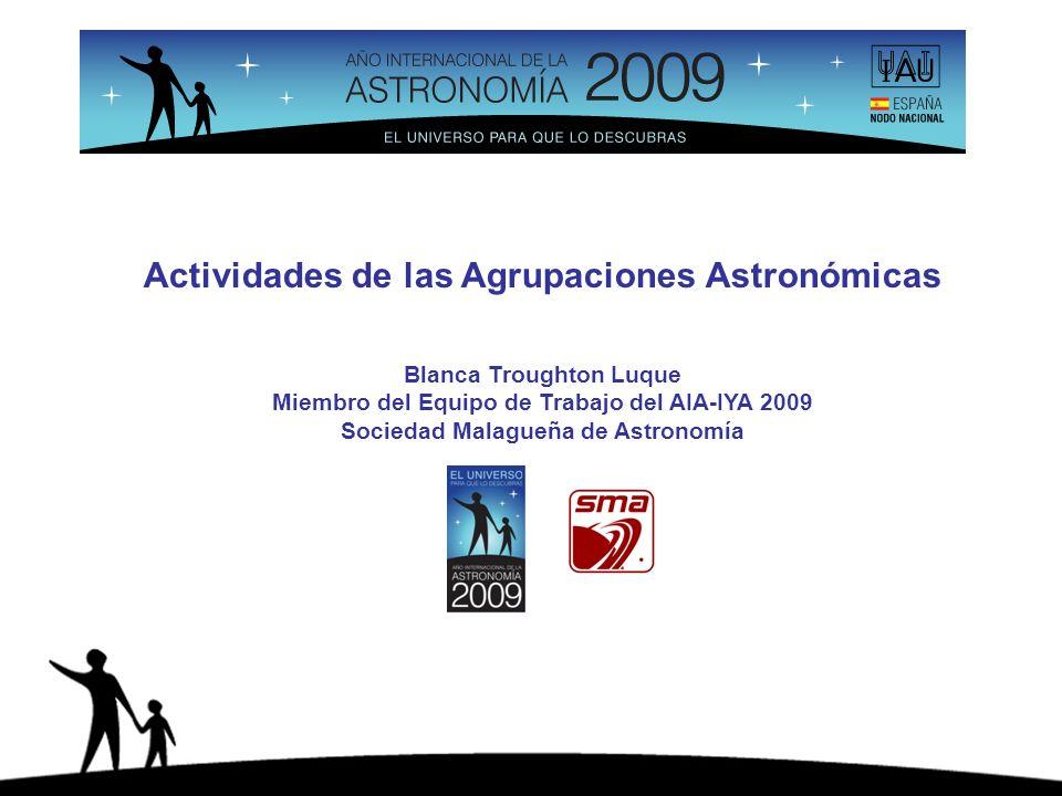 Actividades de las Agrupaciones Astronómicas Blanca Troughton Luque Miembro del Equipo de Trabajo del AIA-IYA 2009 Sociedad Malagueña de Astronomía
