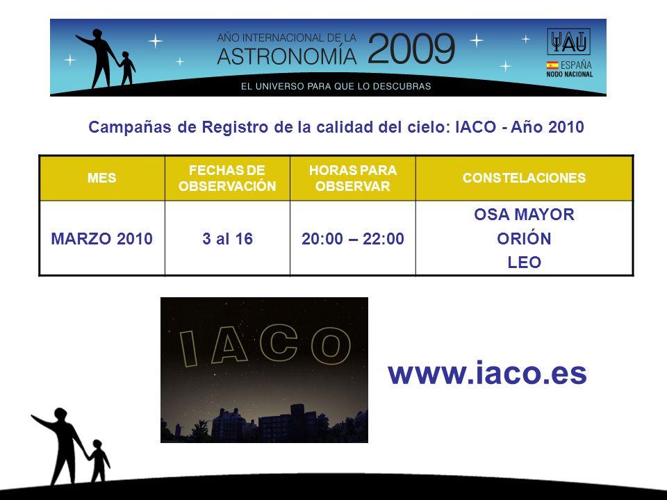 Campañas de Registro de la calidad del cielo: IACO - Año 2010 MES FECHAS DE OBSERVACIÓN HORAS PARA OBSERVAR CONSTELACIONES MARZO 20103 al 1620:00 – 22:00 OSA MAYOR ORIÓN LEO www.iaco.es