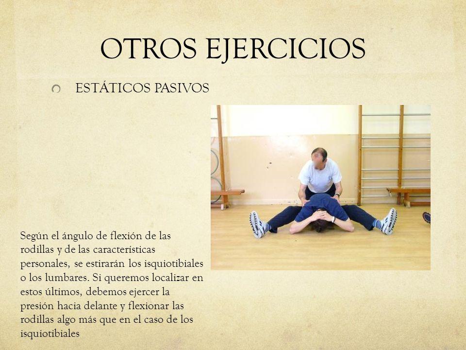 OTROS EJERCICIOS ESTÁTICOS PASIVOS Según el ángulo de flexión de las rodillas y de las características personales, se estirarán los isquiotibiales o l
