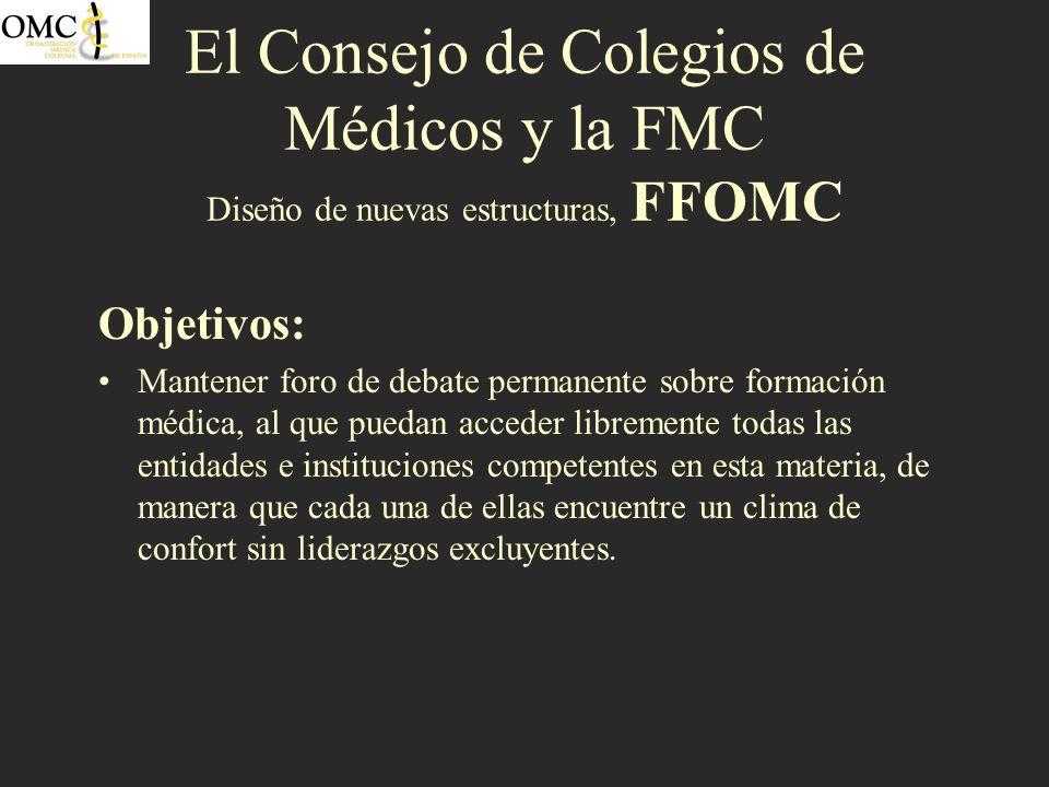 El Consejo de Colegios de Médicos y la FMC Diseño de nuevas estructuras, FFOMC Objetivos: Mantener foro de debate permanente sobre formación médica, a