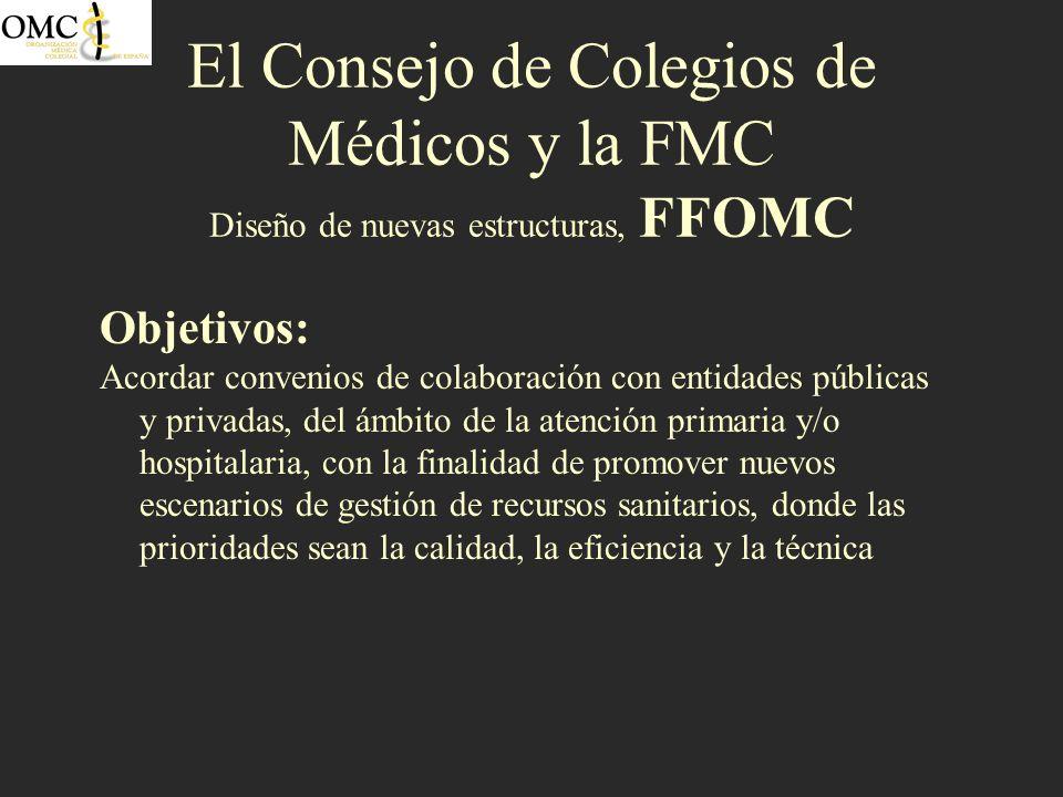 El Consejo de Colegios de Médicos y la FMC Diseño de nuevas estructuras, FFOMC Objetivos: Acordar convenios de colaboración con entidades públicas y p