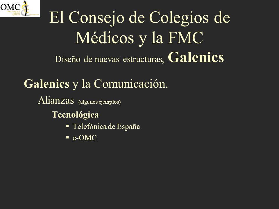 El Consejo de Colegios de Médicos y la FMC Diseño de nuevas estructuras, Galenics Galenics y la Comunicación. Alianzas (algunos ejemplos) Tecnológica