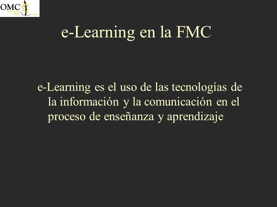 e-Learning en la FMC e-Learning es el uso de las tecnologías de la información y la comunicación en el proceso de enseñanza y aprendizaje