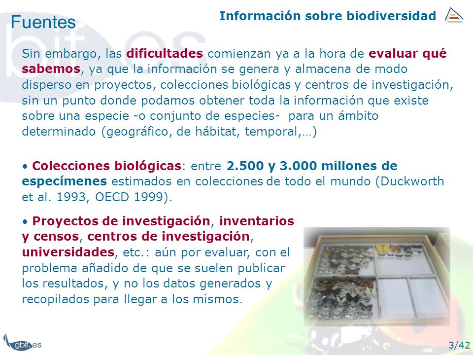 Información sobre biodiversidad 3/42 Fuentes Colecciones biológicas: entre 2.500 y 3.000 millones de especímenes estimados en colecciones de todo el m