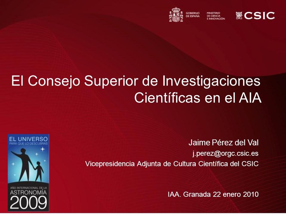 El Consejo Superior de Investigaciones Científicas en el AIA Jaime Pérez del Val j.perez@orgc.csic.es Vicepresidencia Adjunta de Cultura Científica de