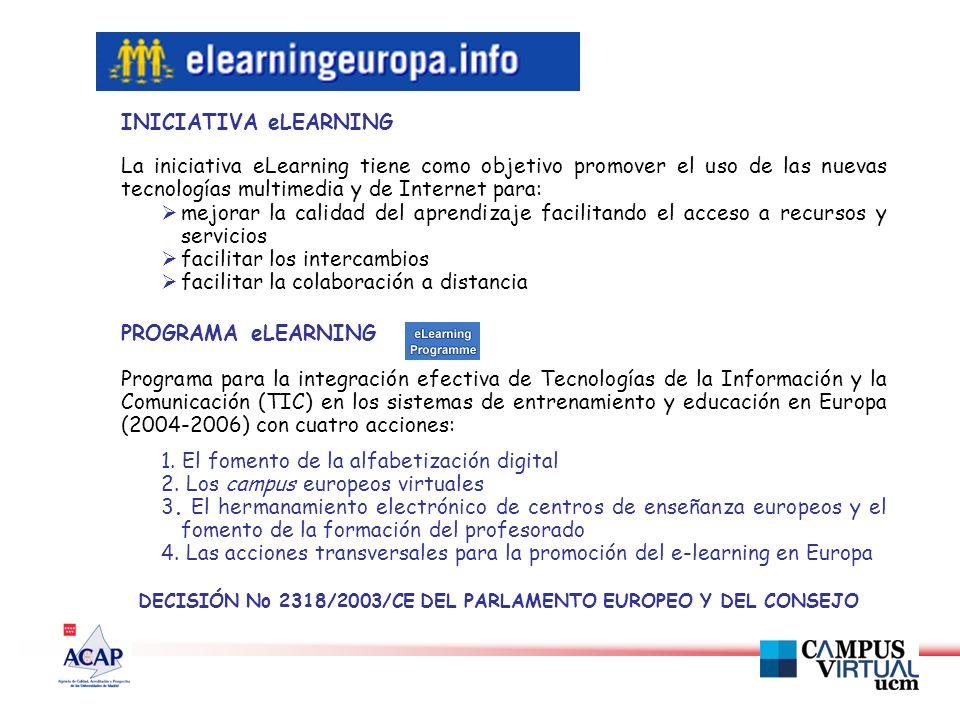 INICIATIVA eLEARNING La iniciativa eLearning tiene como objetivo promover el uso de las nuevas tecnologías multimedia y de Internet para: mejorar la calidad del aprendizaje facilitando el acceso a recursos y servicios facilitar los intercambios facilitar la colaboración a distancia PROGRAMA eLEARNING Programa para la integración efectiva de Tecnologías de la Información y la Comunicación (TIC) en los sistemas de entrenamiento y educación en Europa (2004-2006) con cuatro acciones: 1.