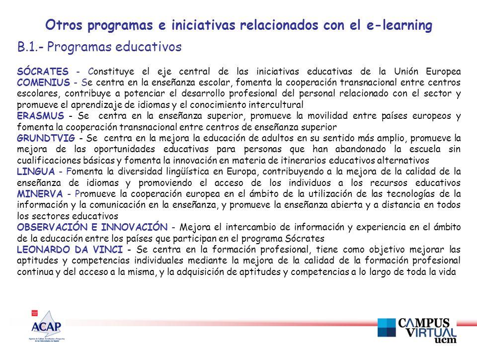 Otros programas e iniciativas relacionados con el e-learning B.1.- Programas educativos SÓCRATES - Constituye el eje central de las iniciativas educativas de la Unión Europea COMENIUS - Se centra en la enseñanza escolar, fomenta la cooperación transnacional entre centros escolares, contribuye a potenciar el desarrollo profesional del personal relacionado con el sector y promueve el aprendizaje de idiomas y el conocimiento intercultural ERASMUS - Se centra en la enseñanza superior, promueve la movilidad entre países europeos y fomenta la cooperación transnacional entre centros de enseñanza superior GRUNDTVIG - Se centra en la mejora la educación de adultos en su sentido más amplio, promueve la mejora de las oportunidades educativas para personas que han abandonado la escuela sin cualificaciones básicas y fomenta la innovación en materia de itinerarios educativos alternativos LINGUA - Fomenta la diversidad lingüística en Europa, contribuyendo a la mejora de la calidad de la enseñanza de idiomas y promoviendo el acceso de los individuos a los recursos educativos MINERVA - Promueve la cooperación europea en el ámbito de la utilización de las tecnologías de la información y la comunicación en la enseñanza, y promueve la enseñanza abierta y a distancia en todos los sectores educativos OBSERVACIÓN E INNOVACIÓN - Mejora el intercambio de información y experiencia en el ámbito de la educación entre los países que participan en el programa Sócrates LEONARDO DA VINCI - Se centra en la formación profesional, tiene como objetivo mejorar las aptitudes y competencias individuales mediante la mejora de la calidad de la formación profesional continua y del acceso a la misma, y la adquisición de aptitudes y competencias a lo largo de toda la vida