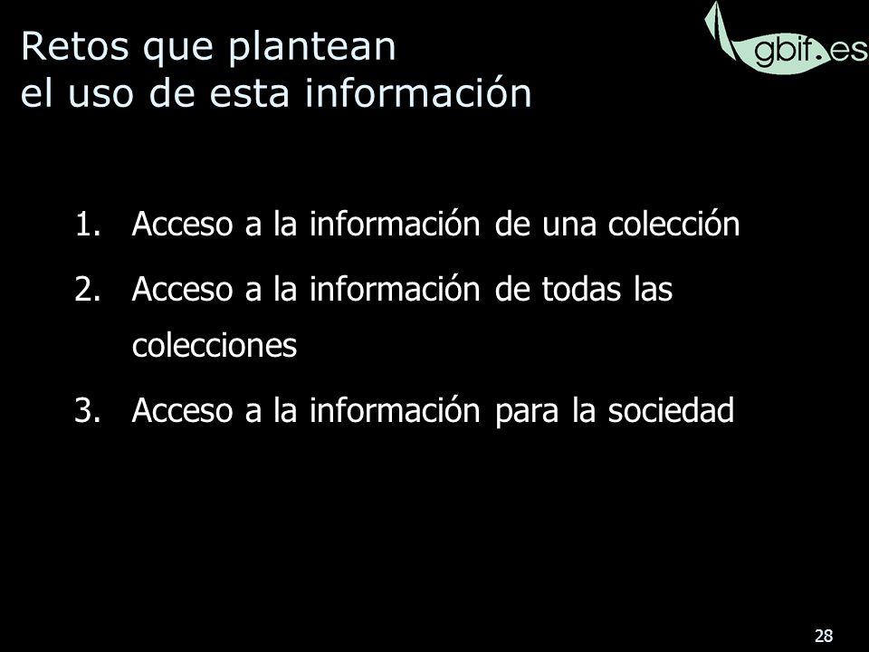 28 Retos que plantean el uso de esta información 1.Acceso a la información de una colección 2.Acceso a la información de todas las colecciones 3.Acceso a la información para la sociedad