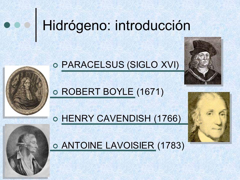 Hidrógeno: introducción PARACELSUS (SIGLO XVI) ROBERT BOYLE (1671) HENRY CAVENDISH (1766) ANTOINE LAVOISIER (1783)