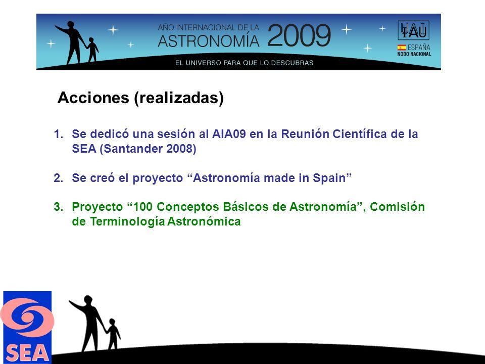 Acciones (realizadas) 1.Se dedicó una sesión al AIA09 en la Reunión Científica de la SEA (Santander 2008) 2.Se creó el proyecto Astronomía made in Spain 3.Proyecto 100 Conceptos Básicos de Astronomía, Comisión de Terminología Astronómica