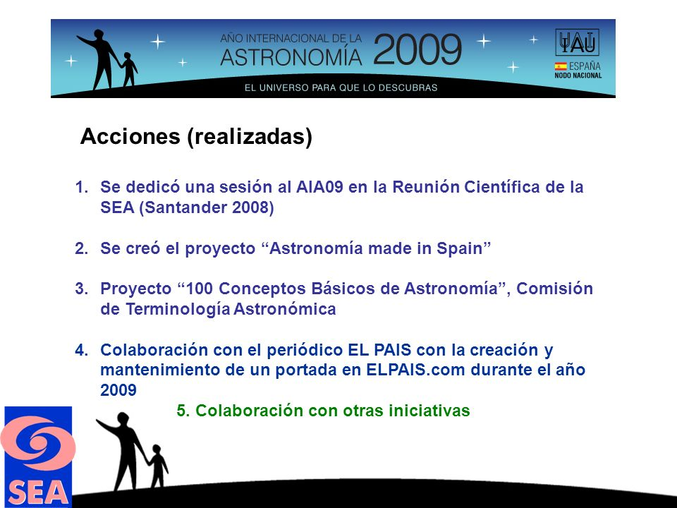 Acciones (realizadas) 1.Se dedicó una sesión al AIA09 en la Reunión Científica de la SEA (Santander 2008) 2.Se creó el proyecto Astronomía made in Spain 3.Proyecto 100 Conceptos Básicos de Astronomía, Comisión de Terminología Astronómica 4.Colaboración con el periódico EL PAIS con la creación y mantenimiento de un portada en ELPAIS.com durante el año 2009 5.