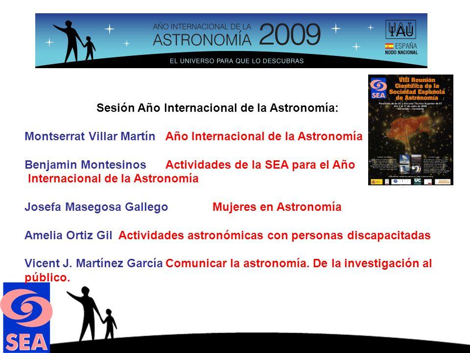Sesión Año Internacional de la Astronomía: Montserrat Villar MartínAño Internacional de la Astronomía Benjamin MontesinosActividades de la SEA para el Año Internacional de la Astronomía Josefa Masegosa GallegoMujeres en Astronomía Amelia Ortiz GilActividades astronómicas con personas discapacitadas Vicent J.