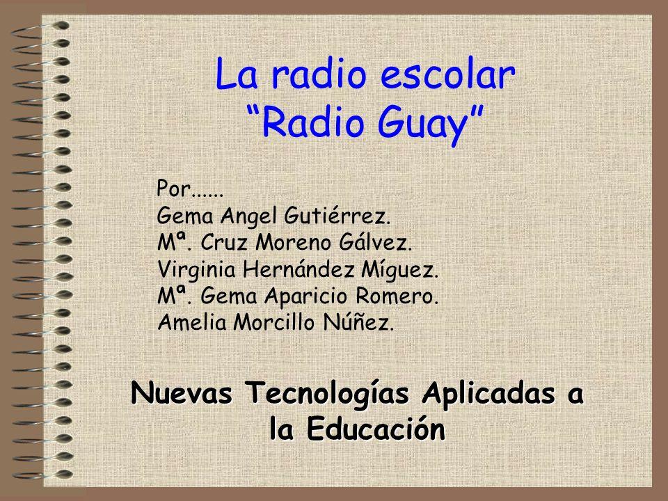La radio escolar Radio Guay Nuevas Tecnologías Aplicadas a la Educación Por...... Gema Angel Gutiérrez. Mª. Cruz Moreno Gálvez. Virginia Hernández Míg